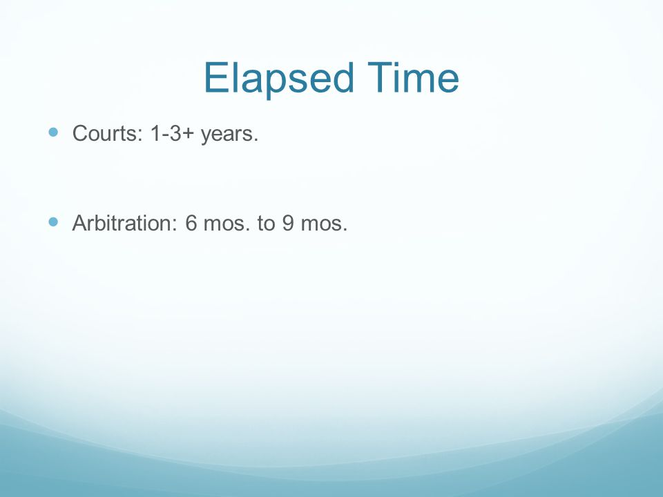 Elapsed Time Courts: 1-3+ years. Arbitration: 6 mos. to 9 mos.