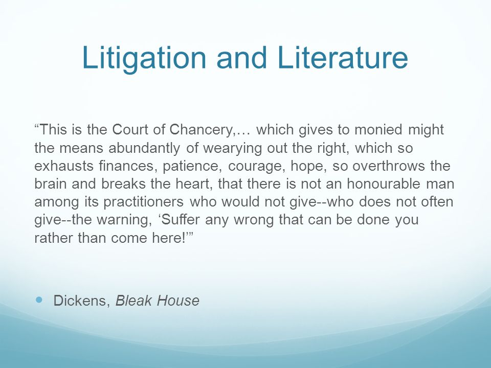 Litigation and Literature This is the Court of Chancery,… which gives to monied might the means abundantly of wearying out the right, which so exhausts finances, patience, courage, hope, so overthrows the brain and breaks the heart, that there is not an honourable man among its practitioners who would not give--who does not often give--the warning, 'Suffer any wrong that can be done you rather than come here!' Dickens, Bleak House