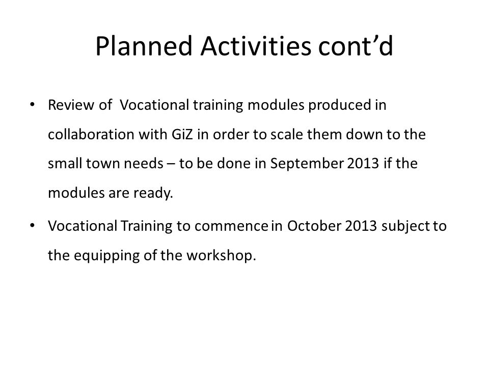 Planned Activities cont'd Review of Vocational training modules produced in collaboration with GiZ in order to scale them down to the small town needs – to be done in September 2013 if the modules are ready.