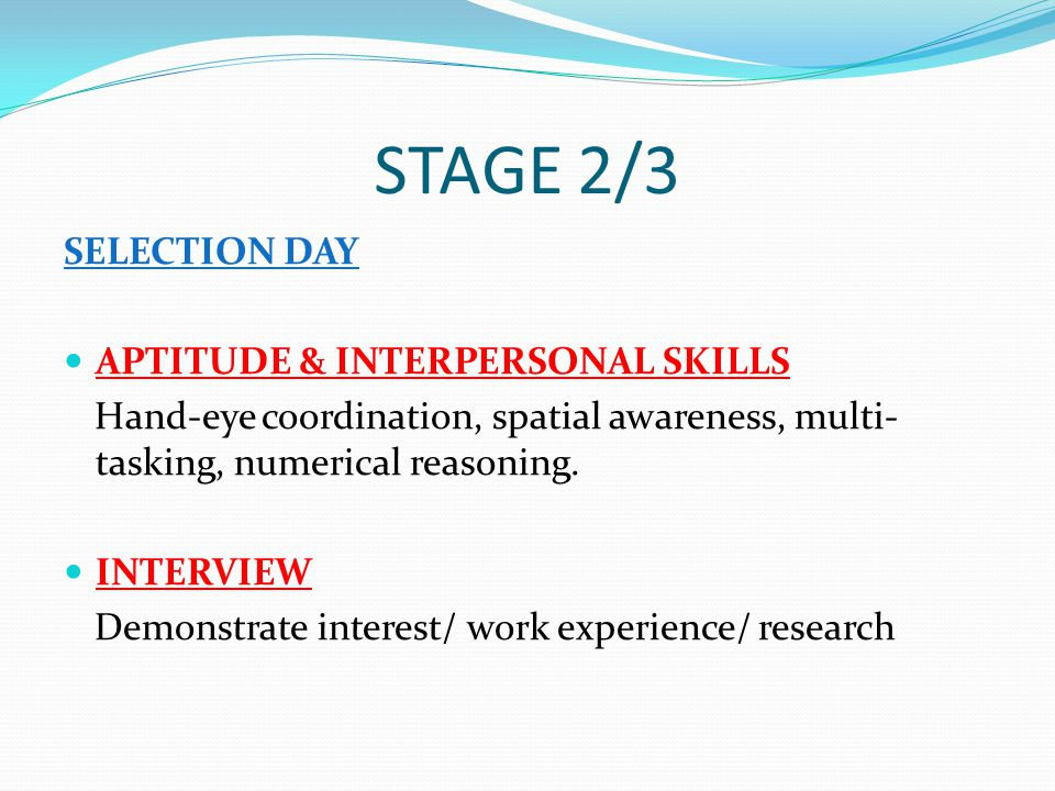 STAGE 2/3 SELECTION DAY APTITUDE & INTERPERSONAL SKILLS Hand-eye coordination, spatial awareness, multi- tasking, numerical reasoning.