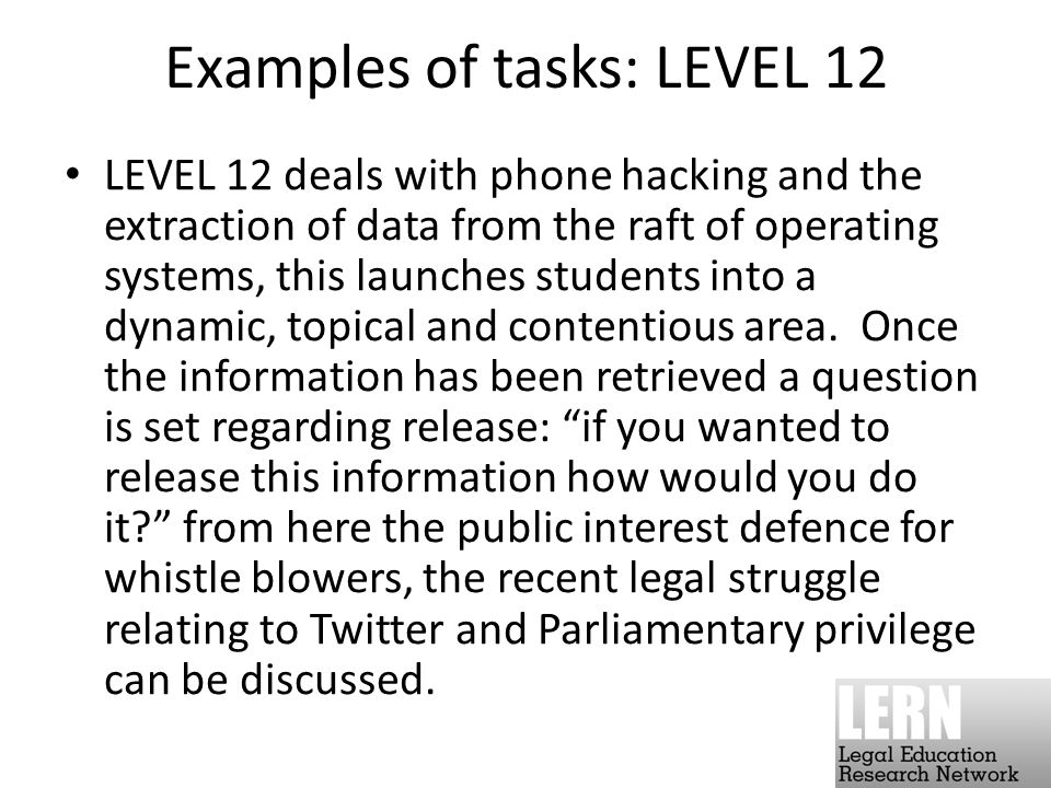 Examples of tasks: LEVEL 12 LEVEL 12 deals with phone hacking and the extraction of data from the raft of operating systems, this launches students into a dynamic, topical and contentious area.