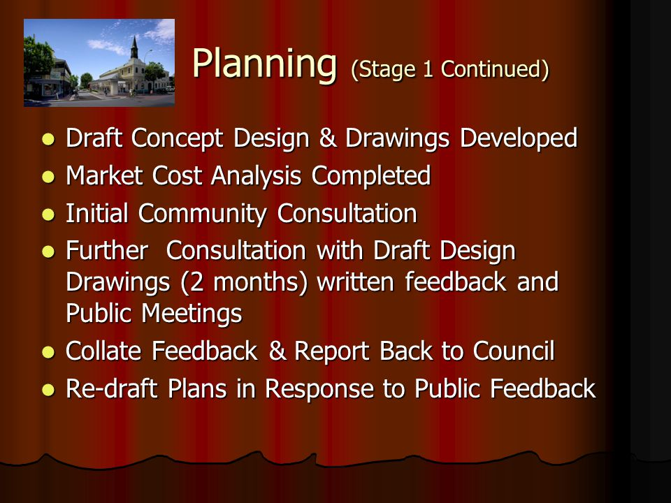 Planning (Stage 1 Continued) Draft Concept Design & Drawings Developed Draft Concept Design & Drawings Developed Market Cost Analysis Completed Market Cost Analysis Completed Initial Community Consultation Initial Community Consultation Further Consultation with Draft Design Drawings (2 months) written feedback and Public Meetings Further Consultation with Draft Design Drawings (2 months) written feedback and Public Meetings Collate Feedback & Report Back to Council Collate Feedback & Report Back to Council Re-draft Plans in Response to Public Feedback Re-draft Plans in Response to Public Feedback