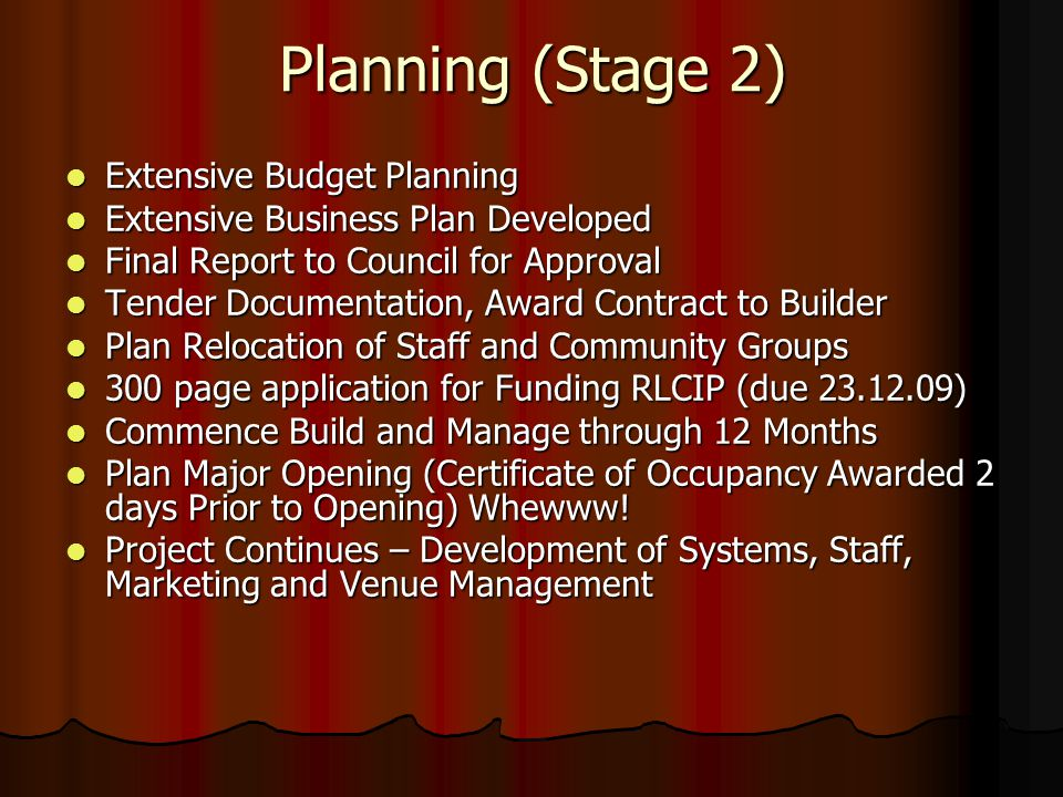 Planning (Stage 2) Extensive Budget Planning Extensive Budget Planning Extensive Business Plan Developed Extensive Business Plan Developed Final Report to Council for Approval Final Report to Council for Approval Tender Documentation, Award Contract to Builder Tender Documentation, Award Contract to Builder Plan Relocation of Staff and Community Groups Plan Relocation of Staff and Community Groups 300 page application for Funding RLCIP (due 23.12.09) 300 page application for Funding RLCIP (due 23.12.09) Commence Build and Manage through 12 Months Commence Build and Manage through 12 Months Plan Major Opening (Certificate of Occupancy Awarded 2 days Prior to Opening) Whewww.