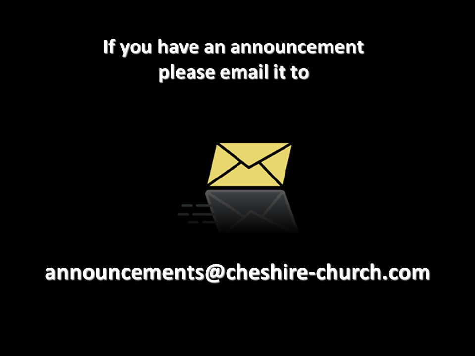If you have an announcement please email it to announcements@cheshire-church.com