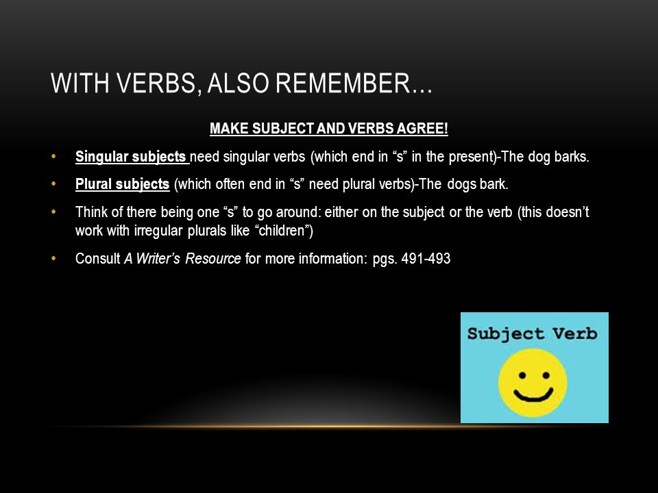 WITH VERBS, ALSO REMEMBER… MAKE SUBJECT AND VERBS AGREE.