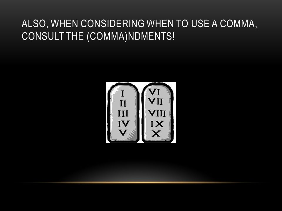 ALSO, WHEN CONSIDERING WHEN TO USE A COMMA, CONSULT THE (COMMA)NDMENTS!