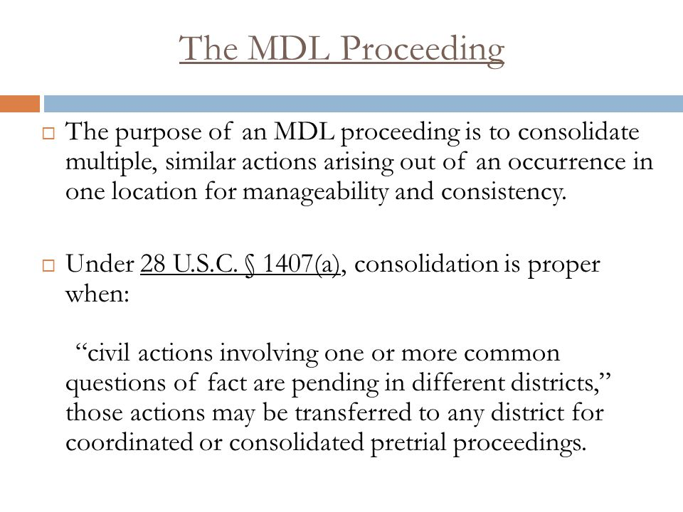 The MDL Proceeding  Initially, the Judicial Panel of Multi-District Litigation meets and determines what cases will be transferred and the location they will be transferred to.