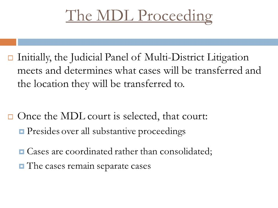 The MDL Proceeding  Initially, the Judicial Panel of Multi-District Litigation meets and determines what cases will be transferred and the location they will be transferred to.