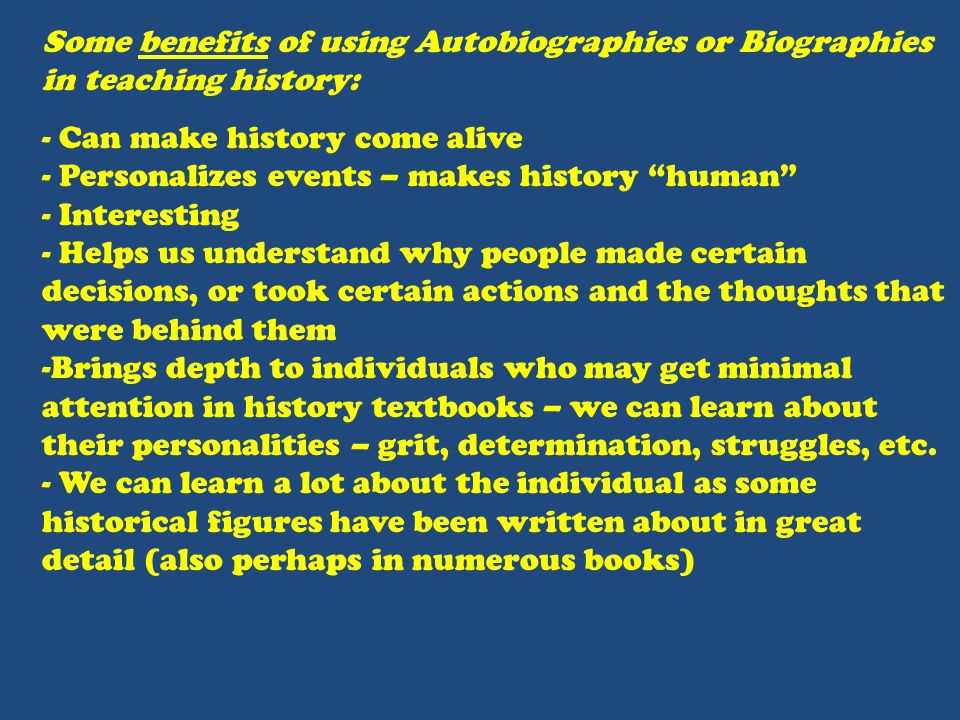 Some benefits of using Autobiographies or Biographies in teaching history: - Can make history come alive - Personalizes events – makes history human - Interesting - Helps us understand why people made certain decisions, or took certain actions and the thoughts that were behind them -Brings depth to individuals who may get minimal attention in history textbooks – we can learn about their personalities – grit, determination, struggles, etc.