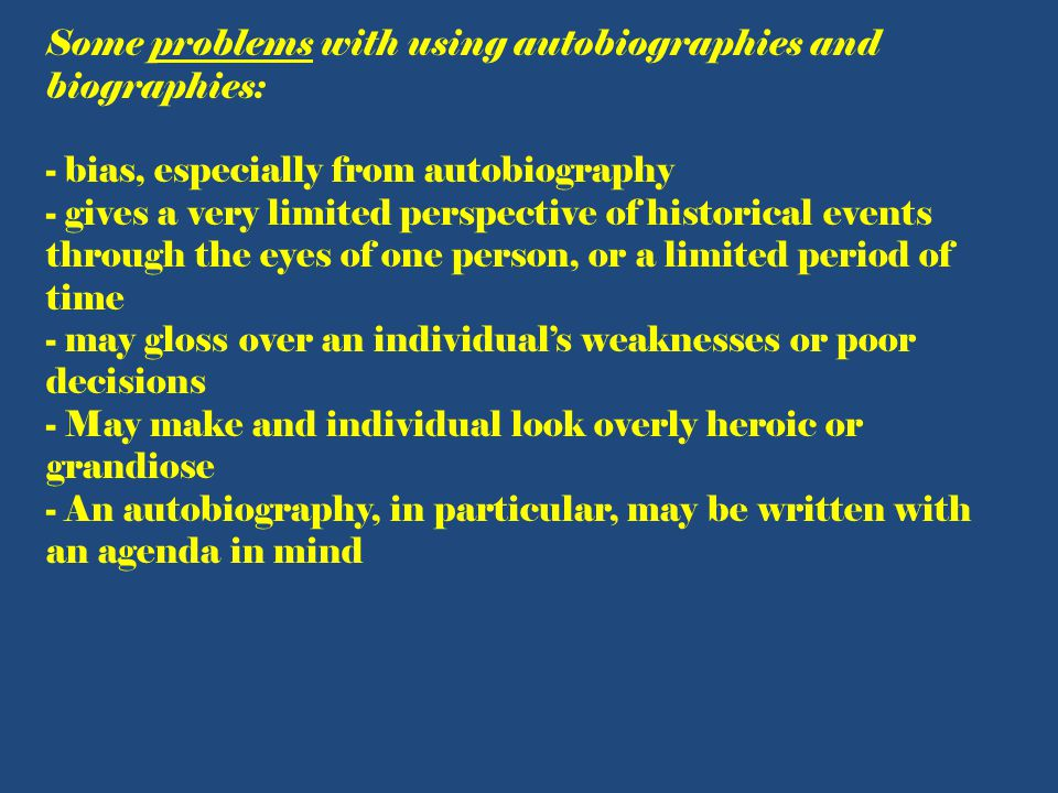 Some problems with using autobiographies and biographies: - bias, especially from autobiography - gives a very limited perspective of historical events through the eyes of one person, or a limited period of time - may gloss over an individual's weaknesses or poor decisions - May make and individual look overly heroic or grandiose - An autobiography, in particular, may be written with an agenda in mind