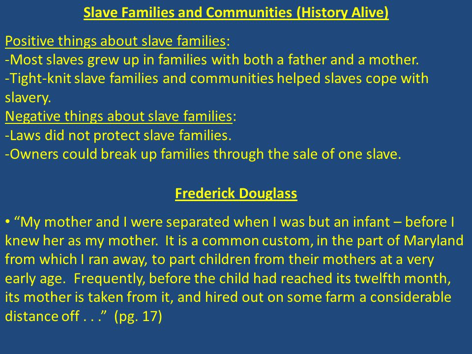 Slave Families and Communities (History Alive) Positive things about slave families: -Most slaves grew up in families with both a father and a mother.