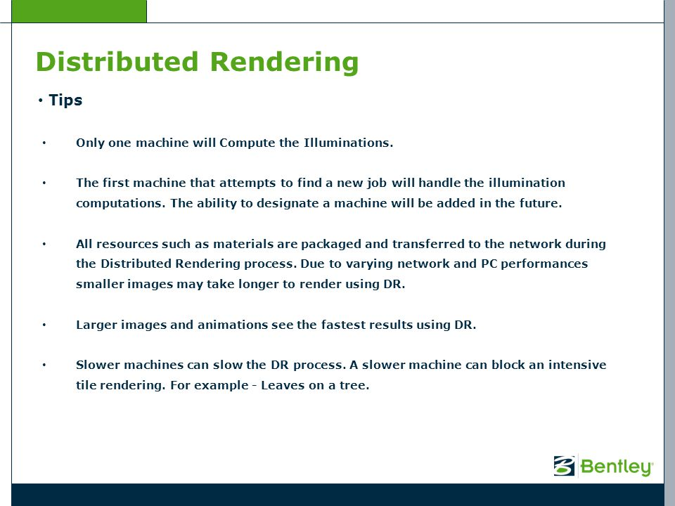 Distributed Rendering Tips Only one machine will Compute the Illuminations. The first machine that attempts to find a new job will handle the illumina
