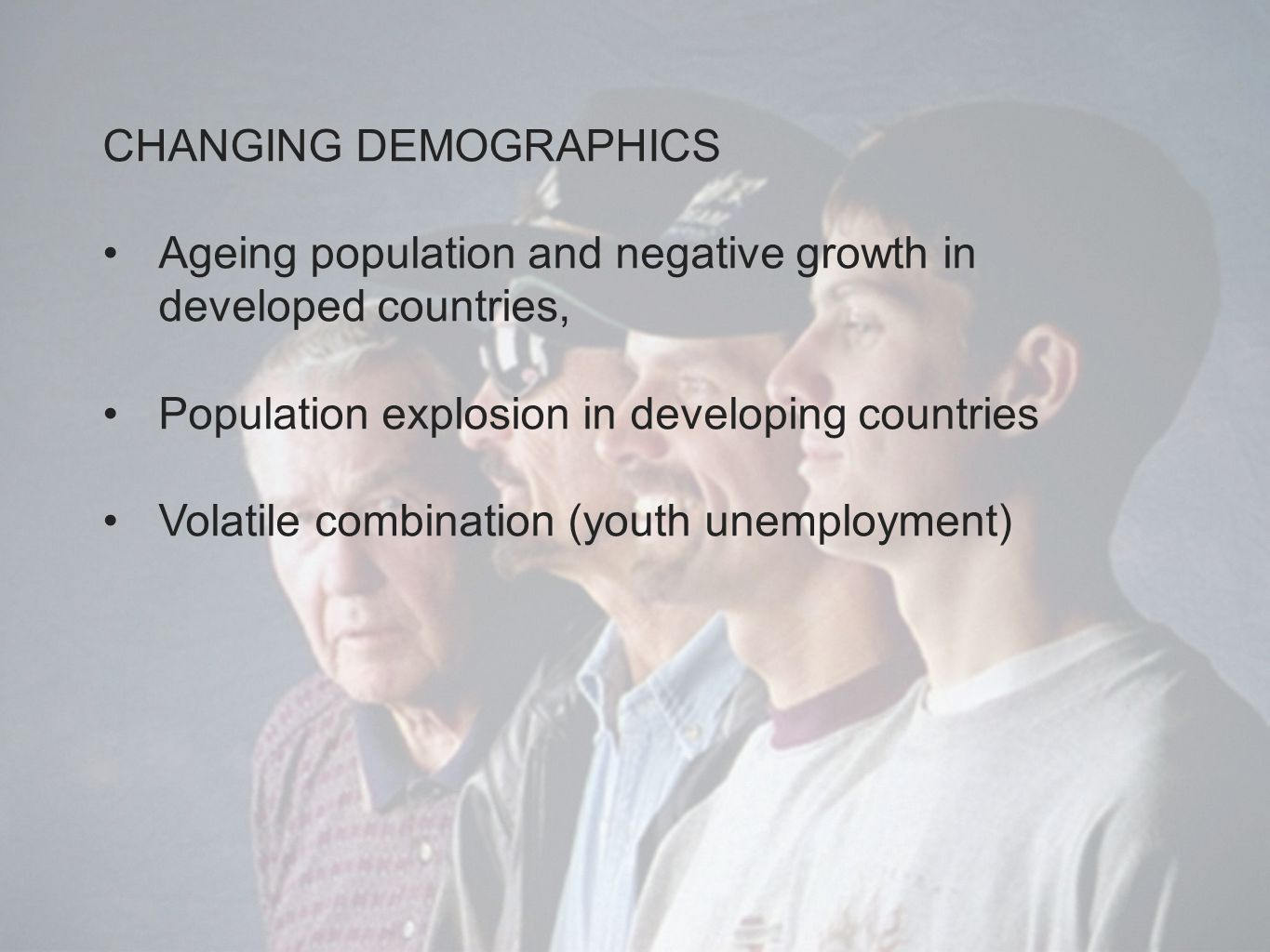 CHANGING DEMOGRAPHICS Ageing population and negative growth in developed countries, Population explosion in developing countries Volatile combination (youth unemployment)