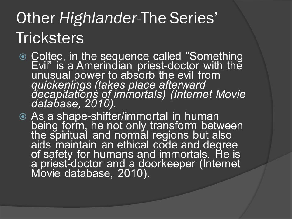 Other Highlander-The Series' Tricksters  Coltec, in the sequence called Something Evil is a Amerindian priest-doctor with the unusual power to absorb the evil from quickenings (takes place afterward decapitations of immortals) (Internet Movie database, 2010).