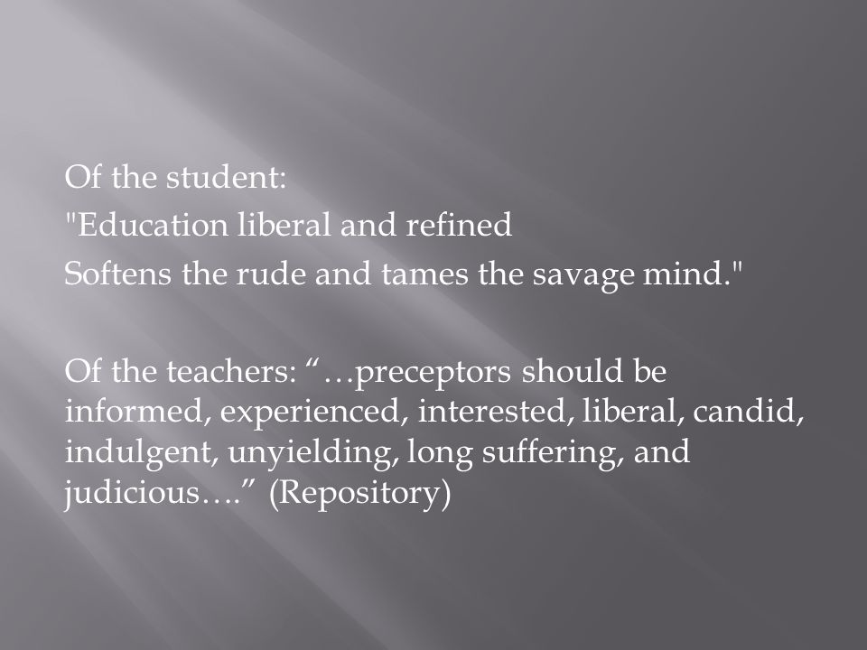 Of the student: Education liberal and refined Softens the rude and tames the savage mind. Of the teachers: …preceptors should be informed, experienced, interested, liberal, candid, indulgent, unyielding, long suffering, and judicious…. (Repository)