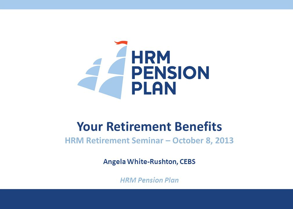 Your Retirement Benefits HRM Retirement Seminar – October 8, 2013 Angela White-Rushton, CEBS HRM Pension Plan