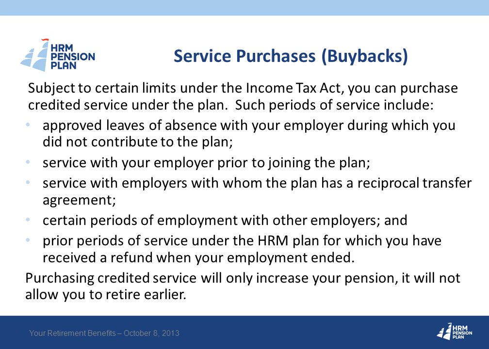 Service Purchases (Buybacks) Your Retirement Benefits – October 8, 2013 Subject to certain limits under the Income Tax Act, you can purchase credited