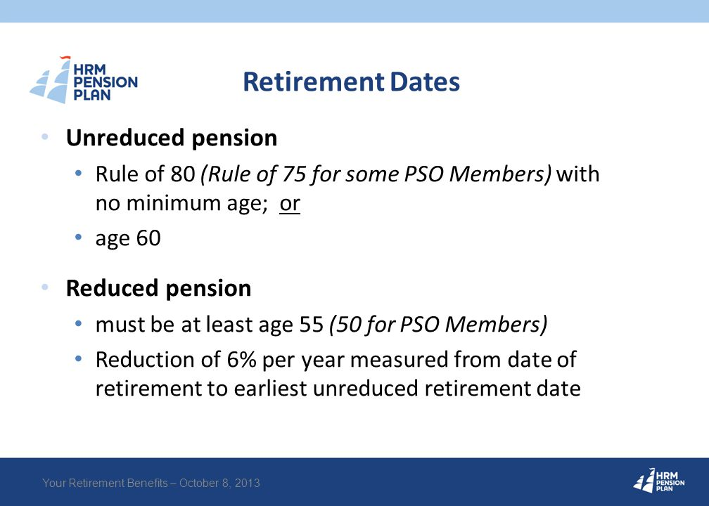 Retirement Dates Unreduced pension Rule of 80 (Rule of 75 for some PSO Members) with no minimum age; or age 60 Reduced pension must be at least age 55