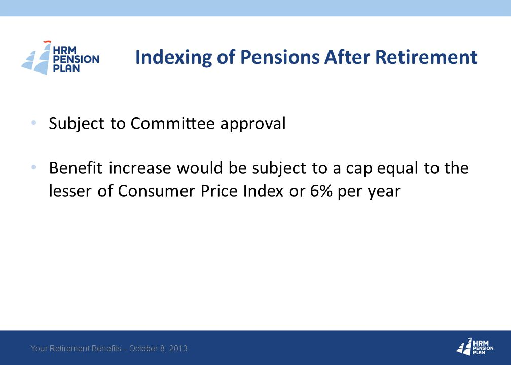 Indexing of Pensions After Retirement Subject to Committee approval Benefit increase would be subject to a cap equal to the lesser of Consumer Price I