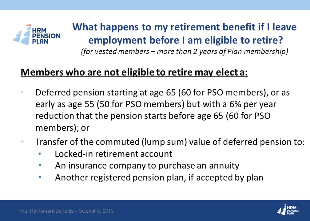 What happens to my retirement benefit if I leave employment before I am eligible to retire? (for vested members – more than 2 years of Plan membership