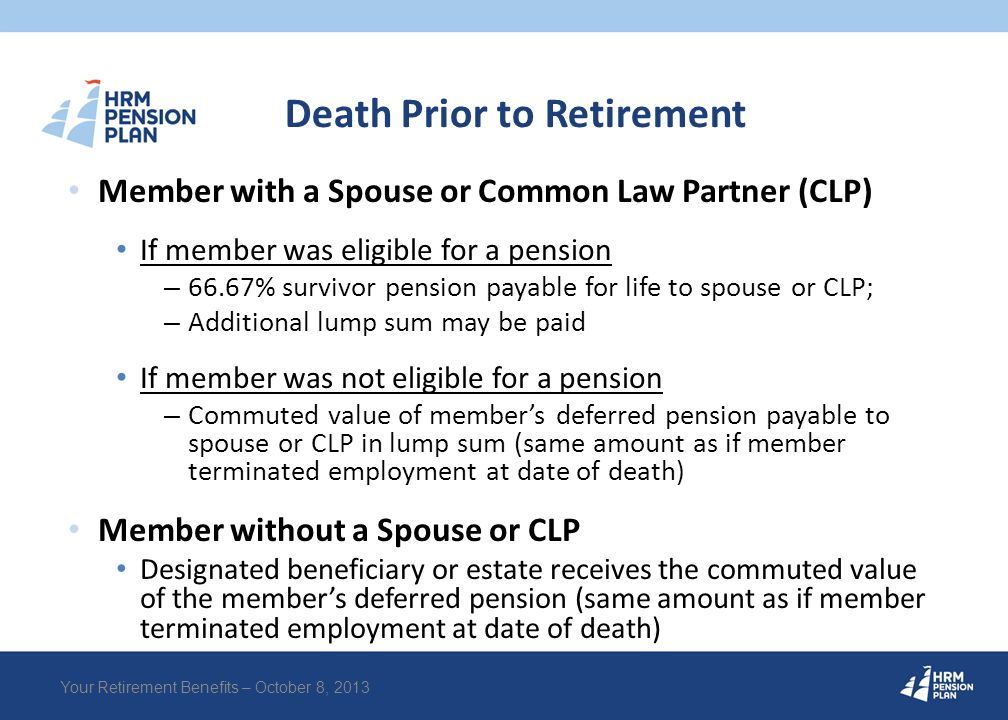 Death Prior to Retirement Member with a Spouse or Common Law Partner (CLP) If member was eligible for a pension – 66.67% survivor pension payable for