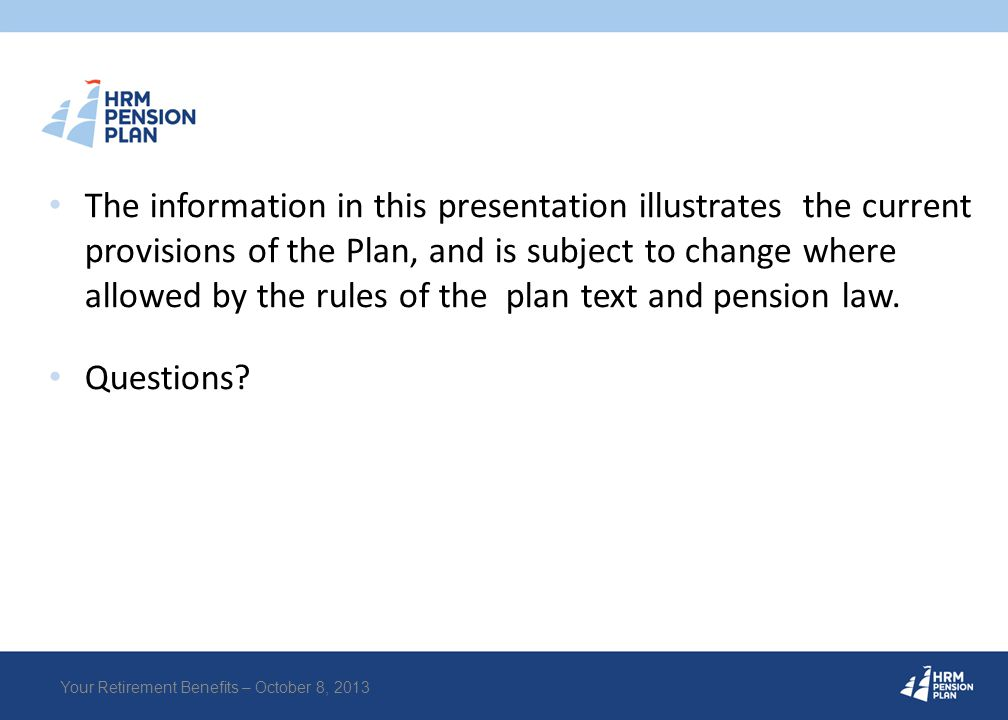 The information in this presentation illustrates the current provisions of the Plan, and is subject to change where allowed by the rules of the plan t