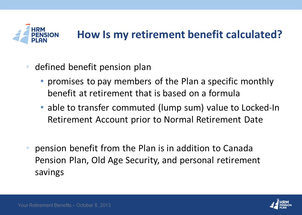 Retirement Benefit Formula BAE = average of annualized earnings over the 3 highest paid, consecutive years credited service period of time employed while a member of the Plan and making contributions as required by the Plan no maximum number of years 2% x Best Average Earnings (BAE) x Credited Service Your Retirement Benefits – October 8, 2013