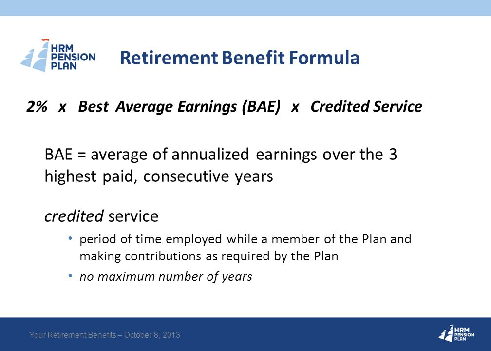 Retirement Benefit Example Best Average Earnings = $50,000 Credited Service = 25 years = $25,000 pension per year 2% x $50,000 x 25 years Your Retirement Benefits – October 8, 2013