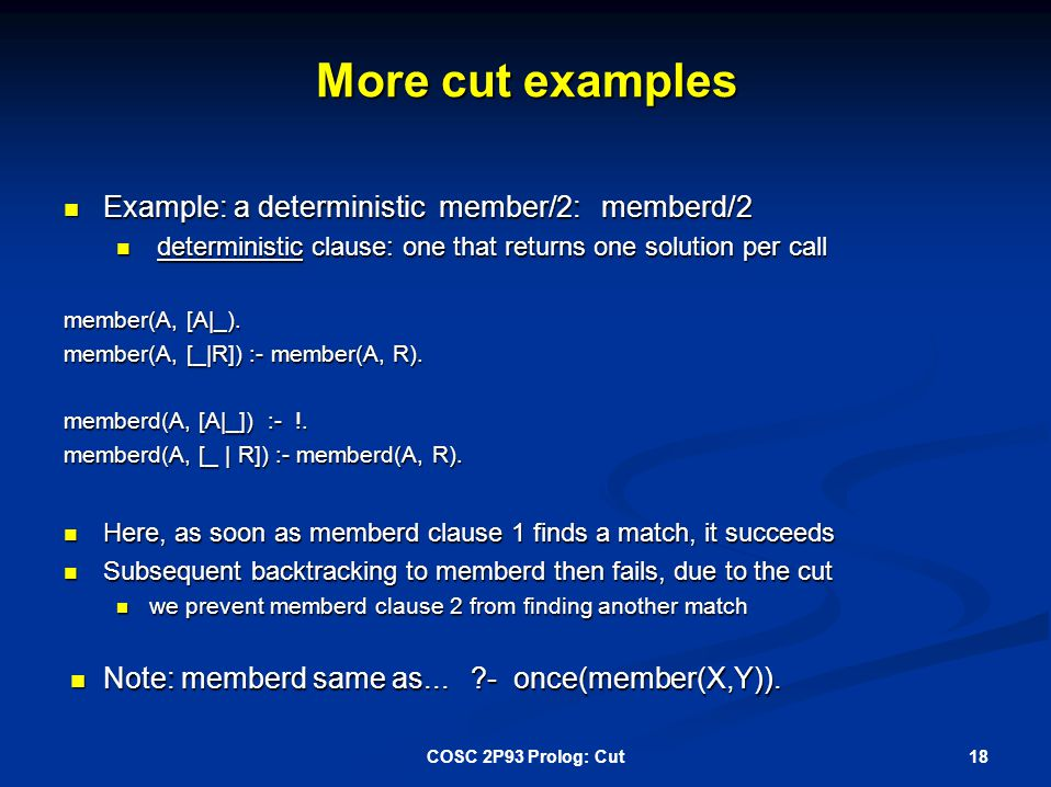 More cut examples Example: a deterministic member/2: memberd/2 Example: a deterministic member/2: memberd/2 deterministic clause: one that returns one solution per call deterministic clause: one that returns one solution per call member(A, [A|_).