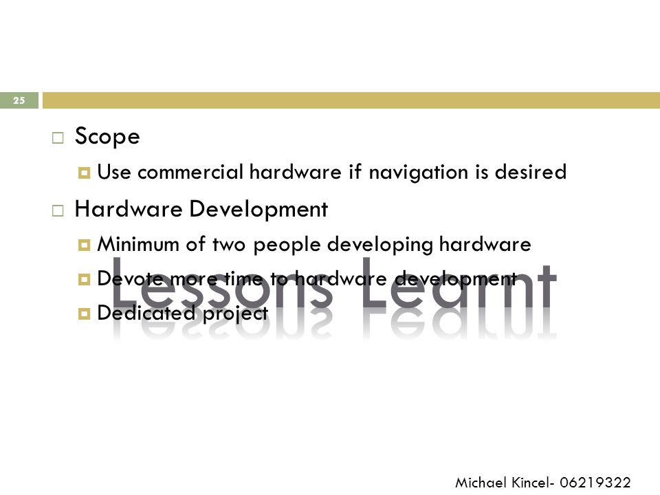 25  Scope  Use commercial hardware if navigation is desired  Hardware Development  Minimum of two people developing hardware  Devote more time to