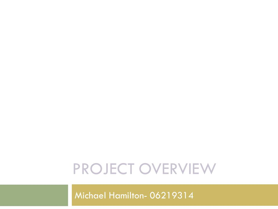 PROJECT OVERVIEW Michael Hamilton- 06219314
