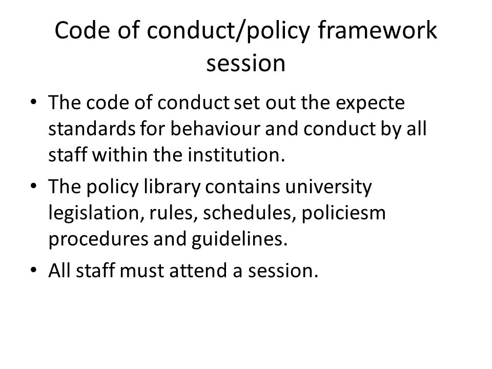 Code of conduct/policy framework session The code of conduct set out the expecte standards for behaviour and conduct by all staff within the institution.