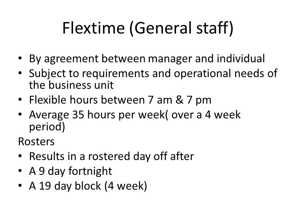 Flextime (General staff) By agreement between manager and individual Subject to requirements and operational needs of the business unit Flexible hours between 7 am & 7 pm Average 35 hours per week( over a 4 week period) Rosters Results in a rostered day off after A 9 day fortnight A 19 day block (4 week)