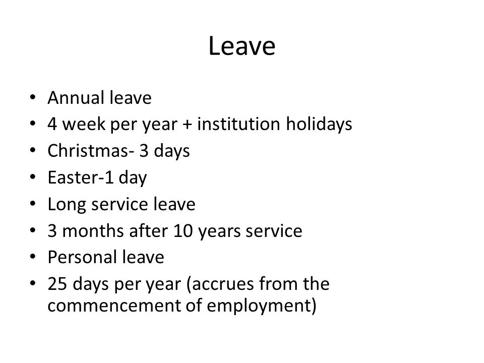 Leave Annual leave 4 week per year + institution holidays Christmas- 3 days Easter-1 day Long service leave 3 months after 10 years service Personal leave 25 days per year (accrues from the commencement of employment)