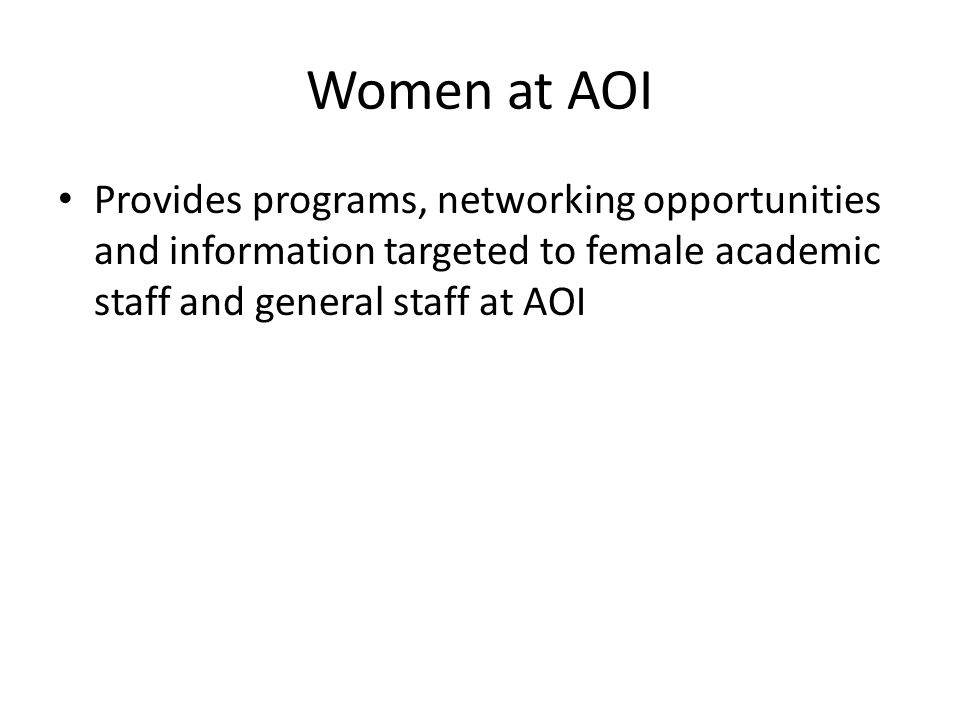 Women at AOI Provides programs, networking opportunities and information targeted to female academic staff and general staff at AOI