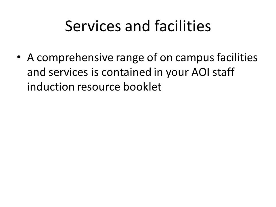 Services and facilities A comprehensive range of on campus facilities and services is contained in your AOI staff induction resource booklet