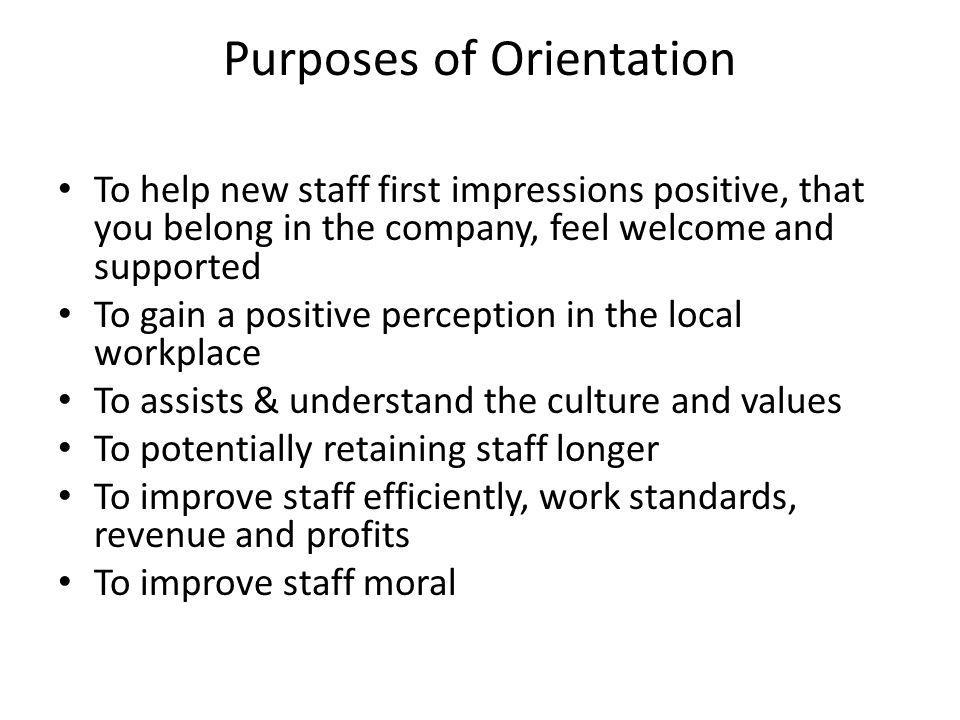 Purposes of Orientation To help new staff first impressions positive, that you belong in the company, feel welcome and supported To gain a positive perception in the local workplace To assists & understand the culture and values To potentially retaining staff longer To improve staff efficiently, work standards, revenue and profits To improve staff moral