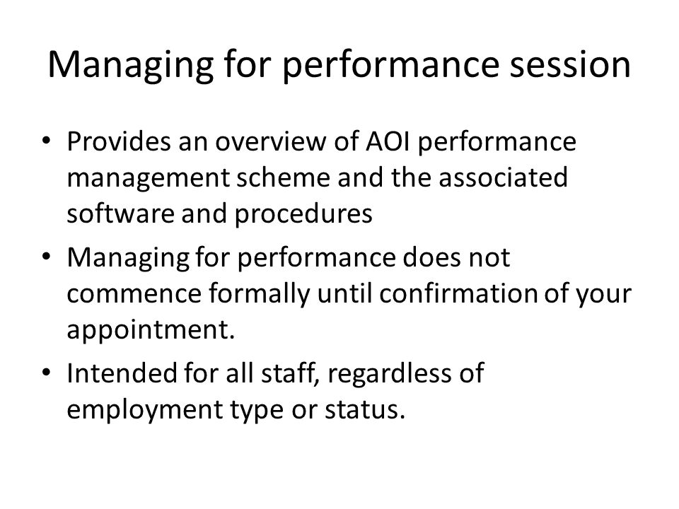 Managing for performance session Provides an overview of AOI performance management scheme and the associated software and procedures Managing for performance does not commence formally until confirmation of your appointment.