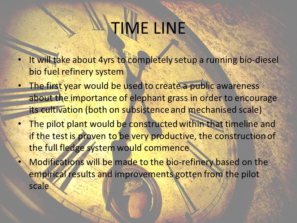TIME LINE It will take about 4yrs to completely setup a running bio-diesel bio fuel refinery system The first year would be used to create a public awareness about the importance of elephant grass in order to encourage its cultivation (both on subsistence and mechanised scale) The pilot plant would be constructed within that timeline and if the test is proven to be very productive, the construction of the full fledge system would commence Modifications will be made to the bio-refinery based on the empirical results and improvements gotten from the pilot scale