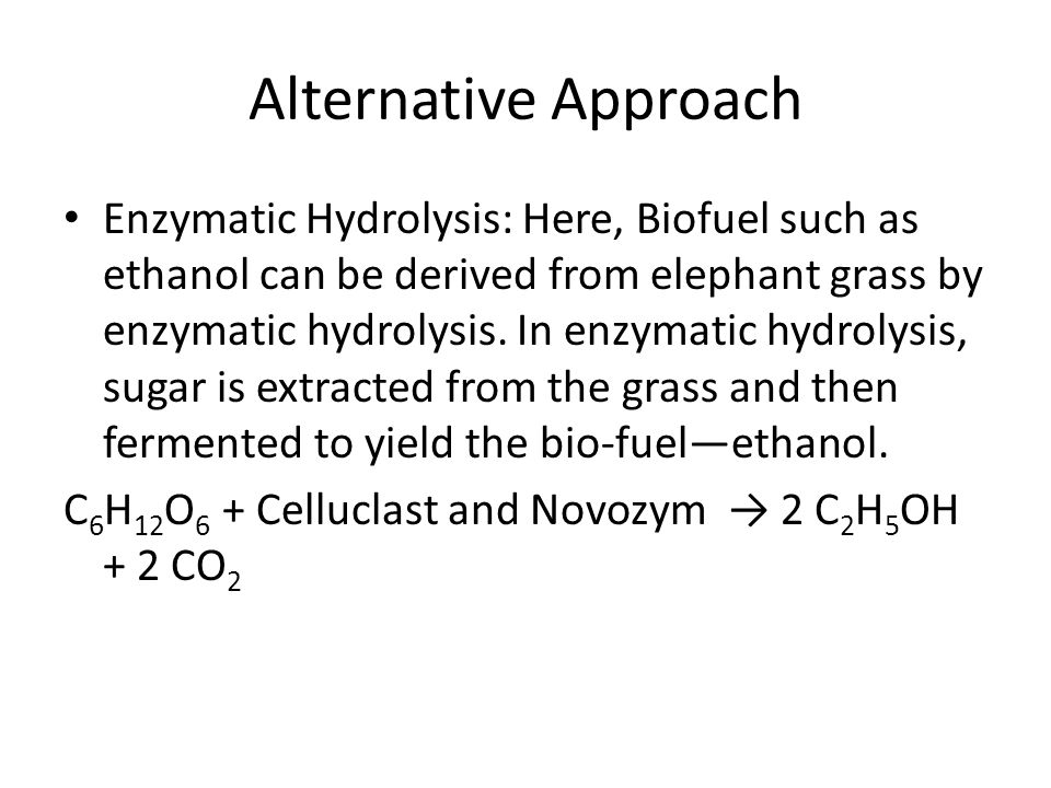 Alternative Approach Enzymatic Hydrolysis: Here, Biofuel such as ethanol can be derived from elephant grass by enzymatic hydrolysis.