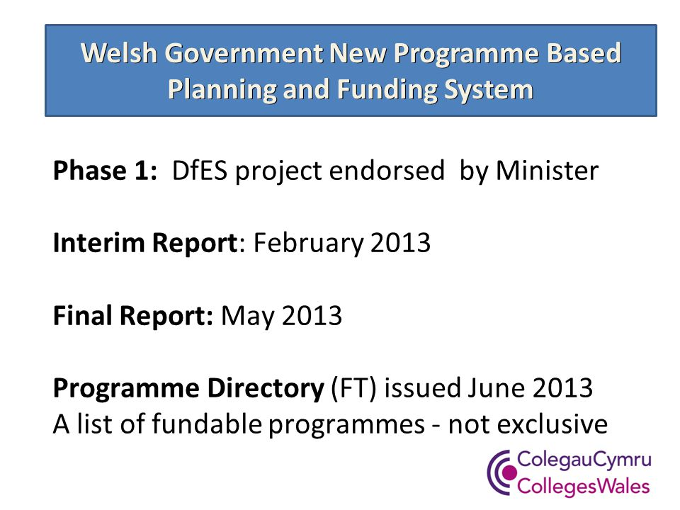 Welsh Government New Programme Based Planning and Funding System Phase 1: DfES project endorsed by Minister Interim Report: February 2013 Final Report: May 2013 Programme Directory (FT) issued June 2013 A list of fundable programmes - not exclusive