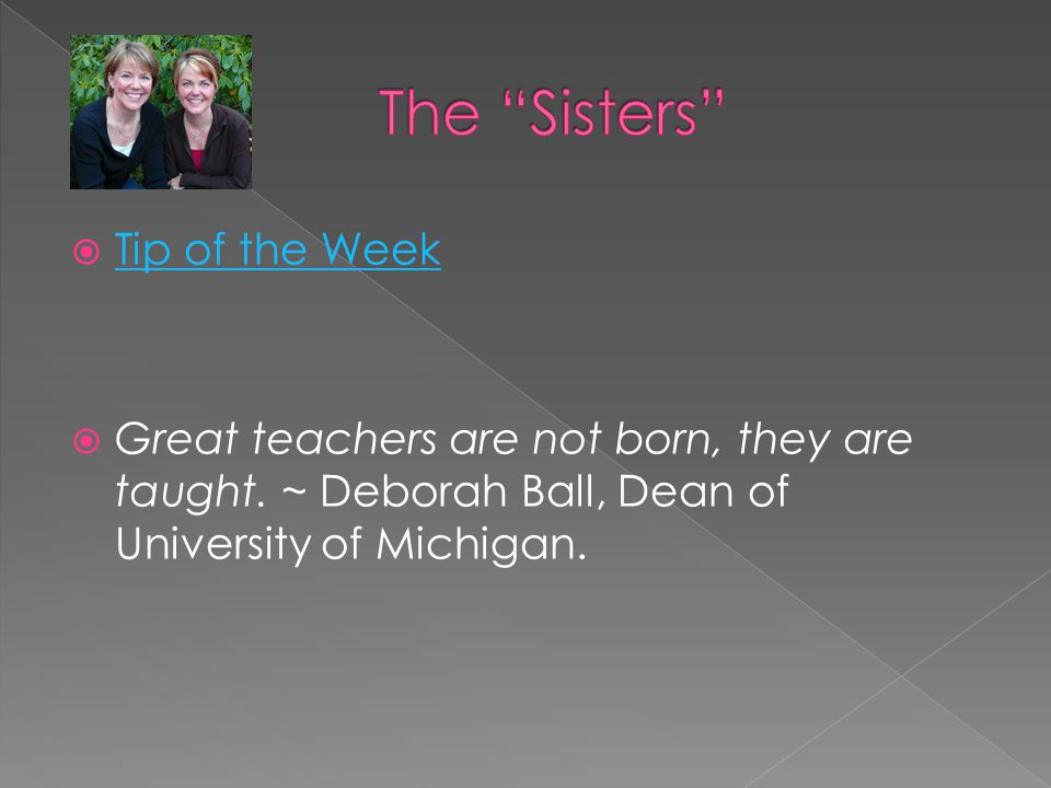  Tip of the Week Tip of the Week  Great teachers are not born, they are taught. ~ Deborah Ball, Dean of University of Michigan.