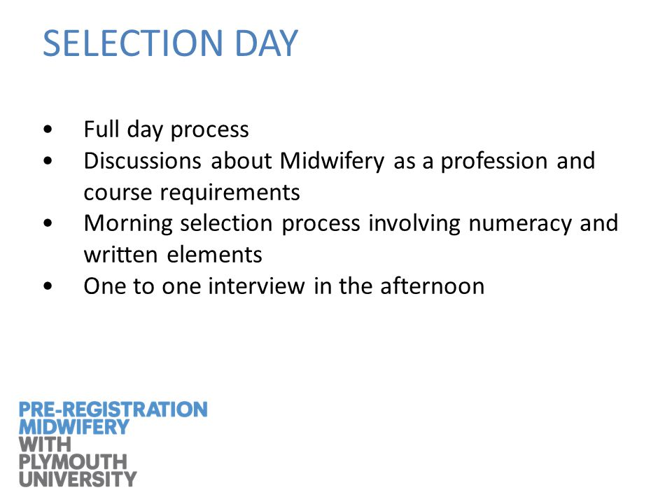 SELECTION DAY Full day process Discussions about Midwifery as a profession and course requirements Morning selection process involving numeracy and written elements One to one interview in the afternoon