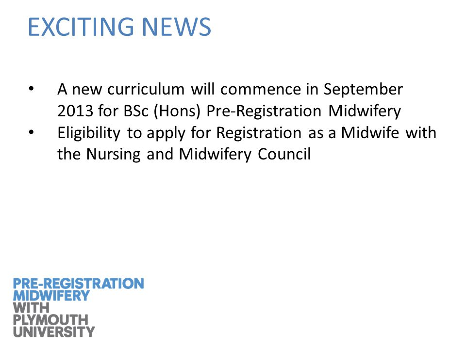 A new curriculum will commence in September 2013 for BSc (Hons) Pre-Registration Midwifery Eligibility to apply for Registration as a Midwife with the Nursing and Midwifery Council EXCITING NEWS