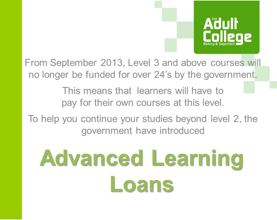 Advanced Learning Loans From September 2013, Level 3 and above courses will no longer be funded for over 24's by the government.