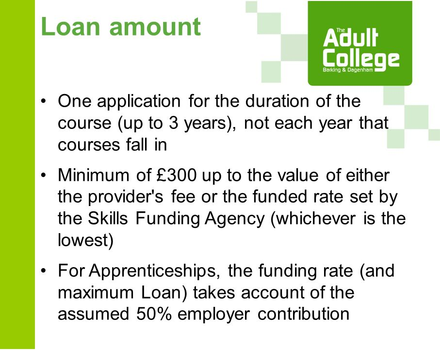 Loan amount One application for the duration of the course (up to 3 years), not each year that courses fall in Minimum of £300 up to the value of either the provider s fee or the funded rate set by the Skills Funding Agency (whichever is the lowest) For Apprenticeships, the funding rate (and maximum Loan) takes account of the assumed 50% employer contribution