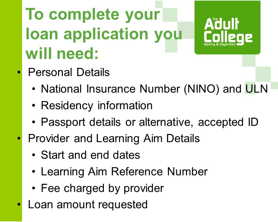 To complete your loan application you will need: Personal Details National Insurance Number (NINO) and ULN Residency information Passport details or alternative, accepted ID Provider and Learning Aim Details Start and end dates Learning Aim Reference Number Fee charged by provider Loan amount requested