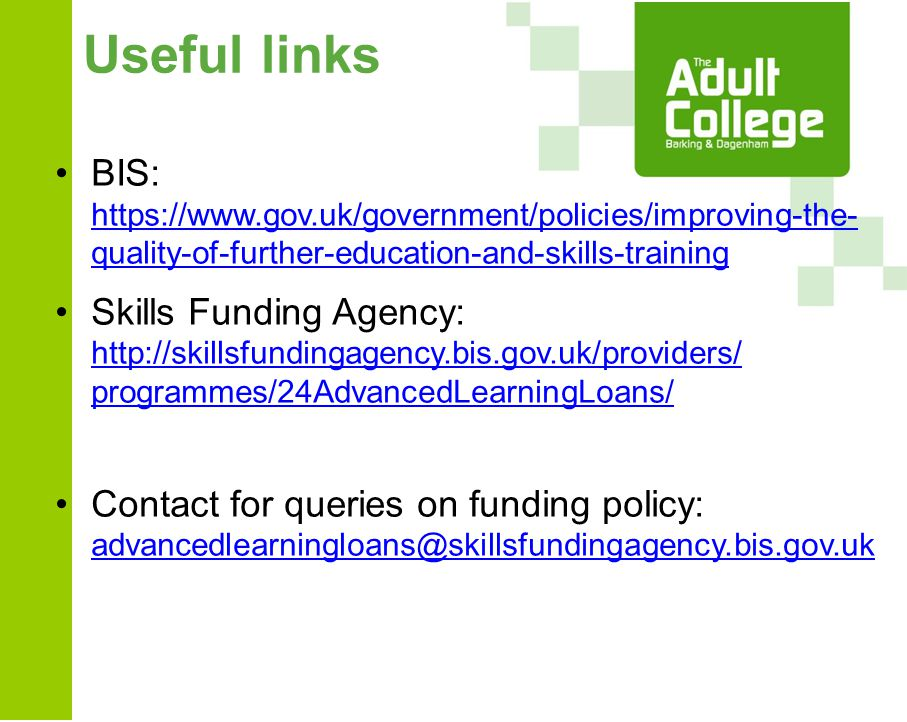 Useful links BIS: https://www.gov.uk/government/policies/improving-the- quality-of-further-education-and-skills-training https://www.gov.uk/government/policies/improving-the- quality-of-further-education-and-skills-training Skills Funding Agency: http://skillsfundingagency.bis.gov.uk/providers/ programmes/24AdvancedLearningLoans/ http://skillsfundingagency.bis.gov.uk/providers/ programmes/24AdvancedLearningLoans/ Contact for queries on funding policy: advancedlearningloans@skillsfundingagency.bis.gov.uk advancedlearningloans@skillsfundingagency.bis.gov.uk