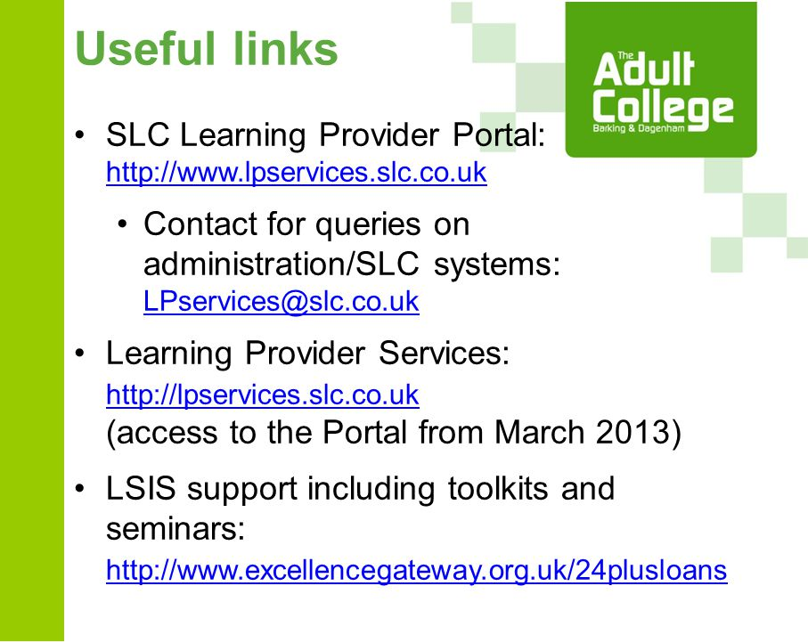 Useful links SLC Learning Provider Portal: http://www.lpservices.slc.co.uk http://www.lpservices.slc.co.uk Contact for queries on administration/SLC systems: LPservices@slc.co.uk LPservices@slc.co.uk Learning Provider Services: http://lpservices.slc.co.uk (access to the Portal from March 2013) http://lpservices.slc.co.uk LSIS support including toolkits and seminars: http://www.excellencegateway.org.uk/24plusloans http://www.excellencegateway.org.uk/24plusloans