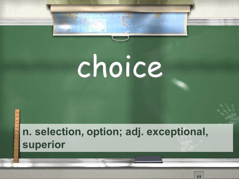 n. selection, option; adj. exceptional, superior choice
